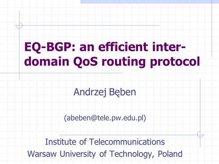 EQ-BGP: an efficient inter- domain QoS routing protocol Andrzej Bęben Institute of Telecommunications Warsaw University of Technology,