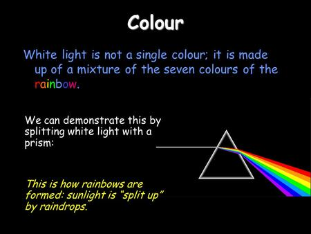 Colour White light is not a single colour; it is made up of a mixture of the seven colours of the rainbow. We can demonstrate this by splitting white light.