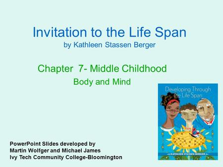 Invitation to the Life Span by Kathleen Stassen Berger Chapter 7- Middle Childhood Body and Mind PowerPoint Slides developed by Martin Wolfger and Michael.