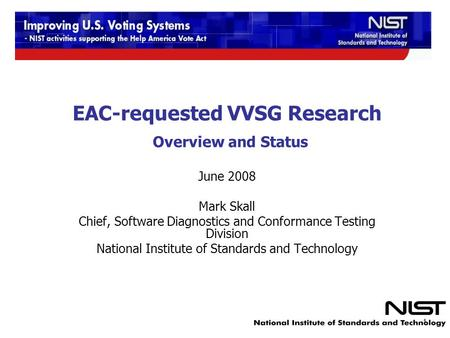 EAC-requested VVSG Research Overview and Status June 2008 Mark Skall Chief, Software Diagnostics and Conformance Testing Division National Institute of.