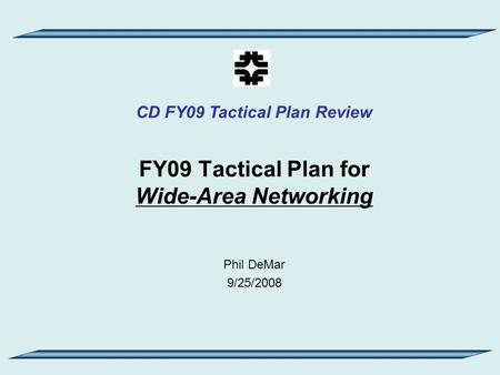 CD FY09 Tactical Plan Review FY09 Tactical Plan for Wide-Area Networking Phil DeMar 9/25/2008.