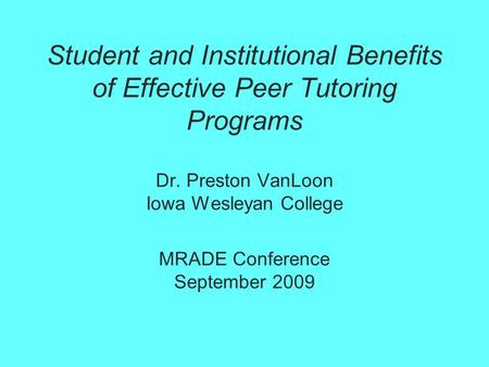 Student and Institutional Benefits of Effective Peer Tutoring Programs Dr. Preston VanLoon Iowa Wesleyan College MRADE Conference September 2009.