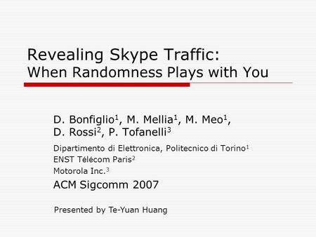 Revealing Skype Traffic: When Randomness Plays with You D. Bonfiglio 1, M. Mellia 1, M. Meo 1, D. Rossi 2, P. Tofanelli 3 Dipartimento di Elettronica,