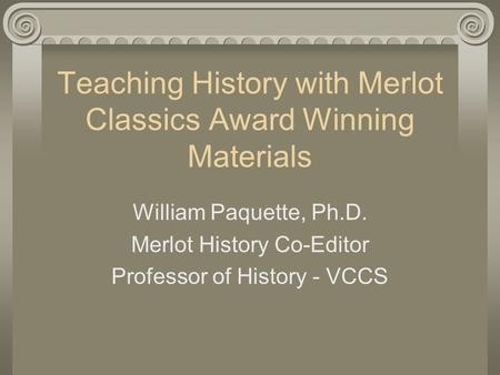 Teaching History with Merlot Classics Award Winning Materials William Paquette, Ph.D. Merlot History Co-Editor Professor of History - VCCS.