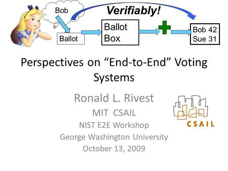 "Perspectives on ""End-to-End"" Voting Systems Ronald L. Rivest MIT CSAIL NIST E2E Workshop George Washington University October 13, 2009 Ballot Bob Ballot."