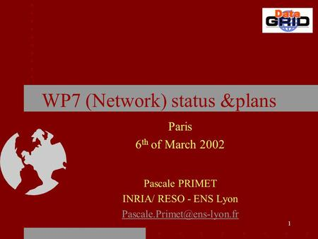 1 WP7 (Network) status &plans Paris 6 th of March 2002 Pascale PRIMET INRIA/ RESO - ENS Lyon
