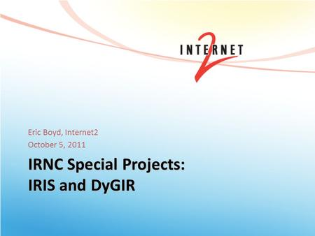 IRNC Special Projects: IRIS and DyGIR Eric Boyd, Internet2 October 5, 2011.