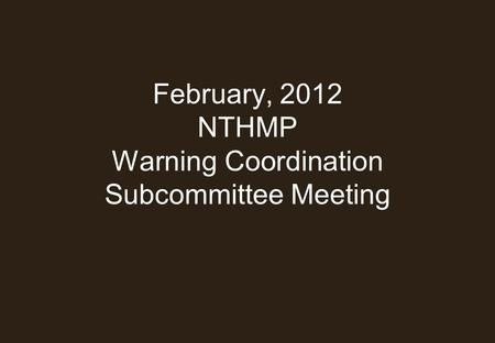 February, 2012 NTHMP Warning Coordination Subcommittee Meeting.