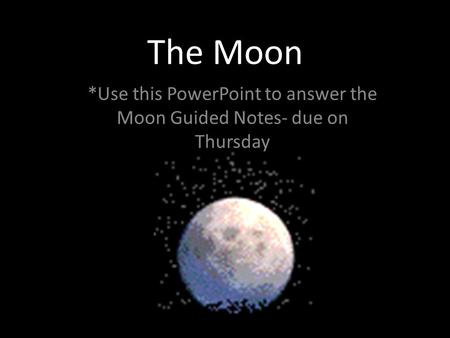 The Moon *Use this PowerPoint to answer the Moon Guided Notes- due on Thursday.