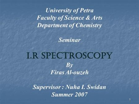 1 University of Petra Faculty of Science & Arts Department of Chemistry Seminar I.R Spectroscopy By Firas Al-ouzeh Supervisor : Nuha I. Swidan Summer 2007.