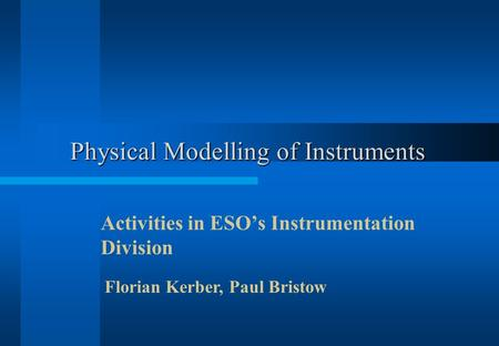 Physical Modelling of Instruments Activities in ESO's Instrumentation Division Florian Kerber, Paul Bristow.