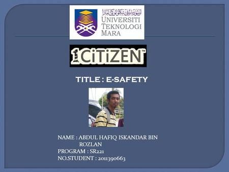 TITLE : E-SAFETY NAME : ABDUL HAFIQ ISKANDAR BIN ROZLAN PROGRAM : SR221 NO.STUDENT : 2011390663.