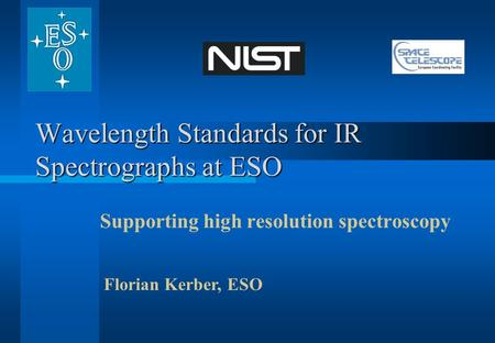 Wavelength Standards for IR Spectrographs at ESO Supporting high resolution spectroscopy Florian Kerber, ESO.