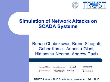 TRUST, Autumn 2010 Conference, November 10-11, 2010 Simulation of Network Attacks on SCADA Systems Rohan Chabukswar, Bruno Sinopoli, Gabor Karsai, Annarita.
