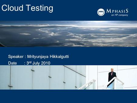Cloud Testing Speaker : Mrityunjaya Hikkalgutti Date : 3 rd July 2010.