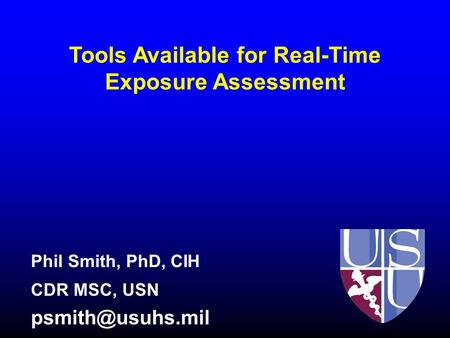 Tools Available for Real-Time Exposure Assessment Phil Smith, PhD, CIH CDR MSC, USN