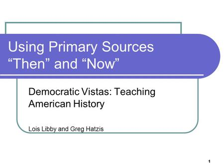 "1 Using Primary Sources ""Then"" and ""Now"" Democratic Vistas: Teaching American History Lois Libby and Greg Hatzis."