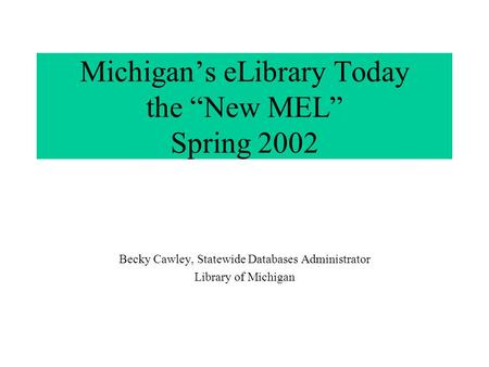 "Michigan's eLibrary Today the ""New MEL"" Spring 2002 Becky Cawley, Statewide Databases Administrator Library of Michigan."
