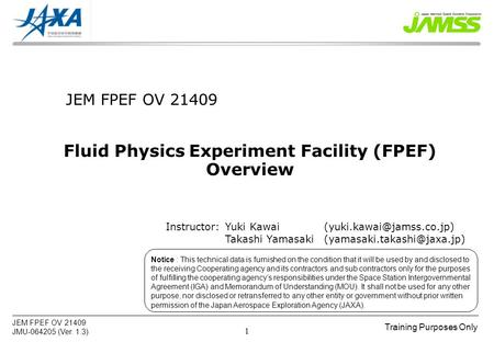 Training Purposes Only JEM FPEF OV 21409 JMU-064205 (Ver. 1.3) 1 JEM FPEF OV 21409 Fluid Physics Experiment Facility (FPEF) Overview Notice : This technical.