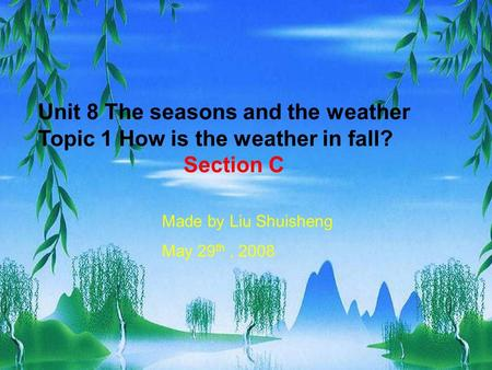 Unit 8 The seasons and the weather Topic 1 How is the weather in fall? Section C Made by Liu Shuisheng May 29 th, 2008.