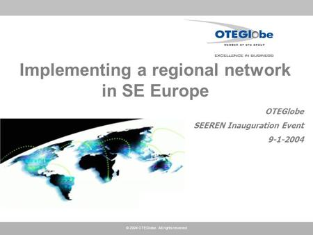 © 2004 OTEGlobe. All rights reserved Implementing a regional network in SE Europe OTEGlobe SEEREN Inauguration Event 9-1-2004.