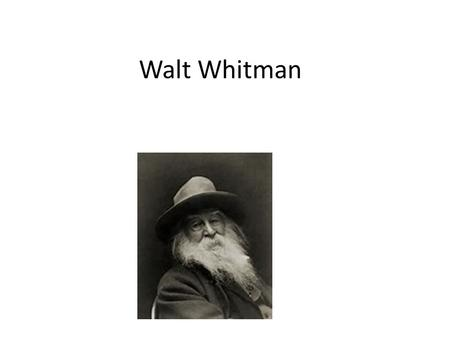 Walt Whitman. 1819-1892 He was a printer, carpenter, teacher, newspaper reporter, and he nursed his brother and other soldiers during the Civil War 1855-