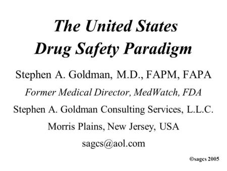 The United States Drug Safety Paradigm Stephen A. Goldman, M.D., FAPM, FAPA Former Medical Director, MedWatch, FDA Stephen A. Goldman Consulting Services,