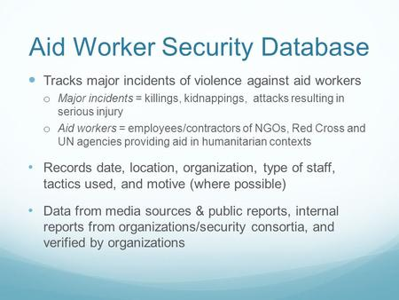 Aid Worker Security Database Tracks major incidents of violence against aid workers o Major incidents = killings, kidnappings, attacks resulting in serious.