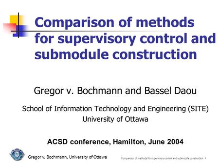 Comparison of methods for supervisory control and submodule construction 1 Gregor v. Bochmann, University of Ottawa Comparison of methods for supervisory.