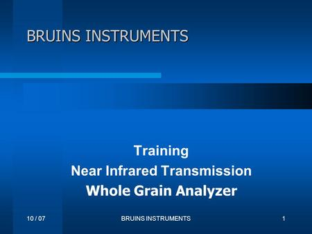 10 / 07BRUINS INSTRUMENTS1 Training Near Infrared Transmission Whole Grain Analyzer.