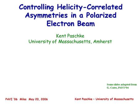 PAVI '06 Milos May 20, 2006 Kent Paschke – University of Massachusetts Controlling Helicity-Correlated Asymmetries in a Polarized Electron Beam Kent Paschke.