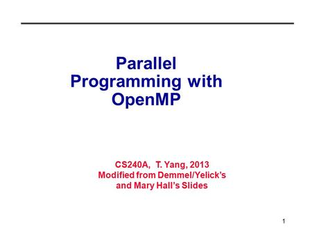 CS240A, T. Yang, 2013 Modified from Demmel/Yelick's and Mary Hall's Slides 1 Parallel Programming with OpenMP.