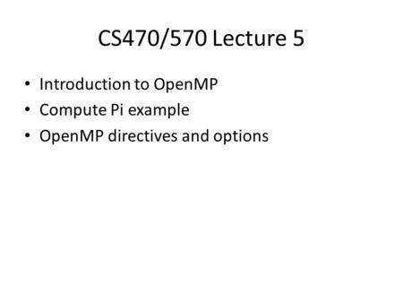 CS470/570 Lecture 5 Introduction to OpenMP Compute Pi example OpenMP directives and options.