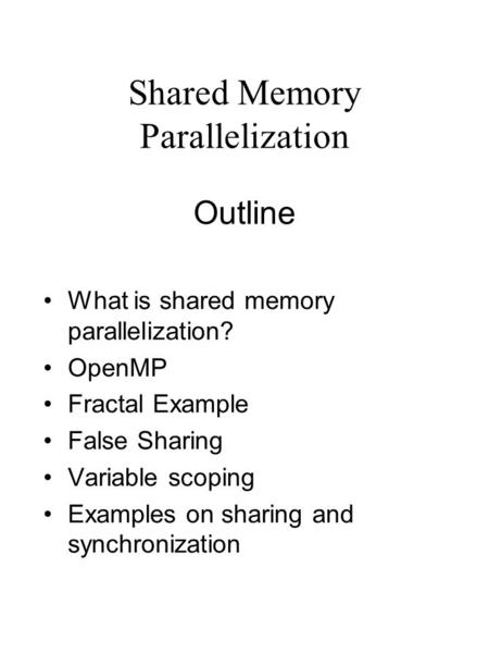 Shared Memory Parallelization Outline What is shared memory parallelization? OpenMP Fractal Example False Sharing Variable scoping Examples on sharing.