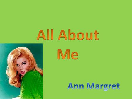 My name is Ann Margret I am an only Child I was born on April 28, 1941 in Stockholm, Sweden My parents are Anna and Gustav Olsson I Grew up in Wilmette,