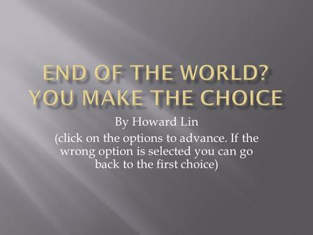 By Howard Lin (click on the options to advance. If the wrong option is selected you can go back to the first choice)