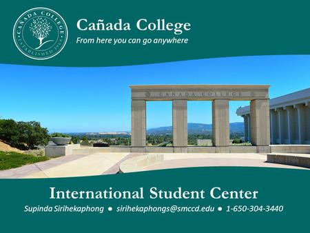 Cañada College From here you can go anywhere International Student Center Supinda Sirihekaphong ● ● 1-650-304-3440.