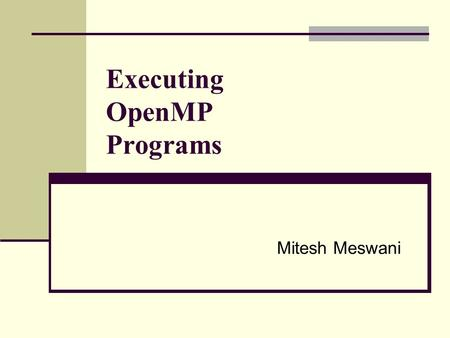 Executing OpenMP Programs Mitesh Meswani. Presentation Outline Introduction to OpenMP Machine Architectures Shared Memory (SMP) Distributed Memory MPI.