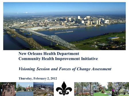 New Orleans Health Department Community Health Improvement Initiative Visioning Session and Forces of Change Assessment Thursday, February 2, 2012.