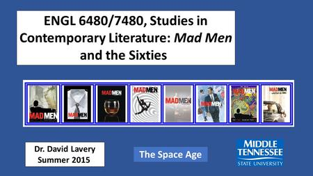 ENGL 6480/7480, Studies in Contemporary Literature: Mad Men <strong>and</strong> the Sixties Dr. David Lavery Summer 2015 The Space Age.
