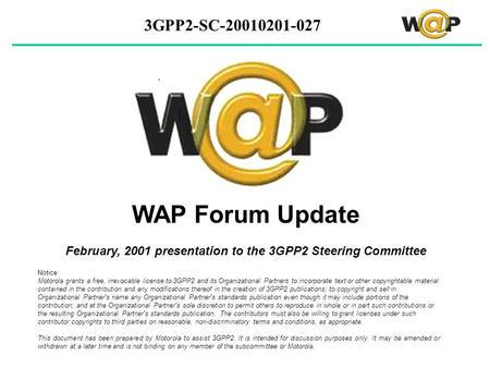 3GPP2-SC-20010201-027 WAP Forum Update February, 2001 presentation to the 3GPP2 Steering Committee Notice Motorola grants a free, irrevocable license to.