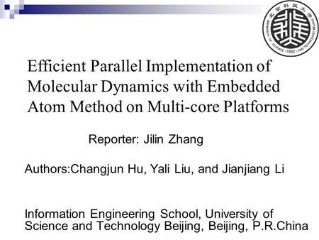 Efficient Parallel Implementation of Molecular Dynamics with Embedded Atom Method on Multi-core Platforms Reporter: Jilin Zhang Authors:Changjun Hu, Yali.