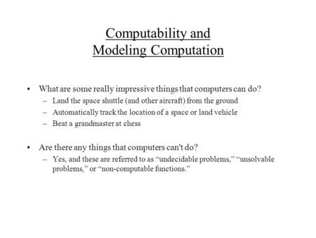 Computability and Modeling Computation What are some really impressive things that computers can do? –Land the space shuttle (and other aircraft) from.