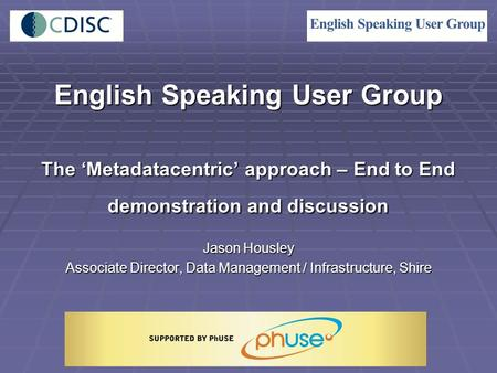 English Speaking User Group The 'Metadatacentric' approach – End to End demonstration and discussion Jason Housley Associate Director, Data Management.