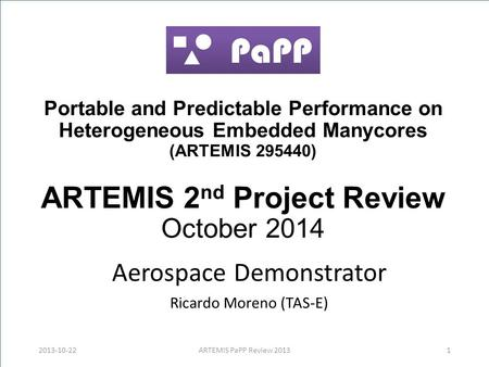 Portable and Predictable Performance on Heterogeneous Embedded Manycores (ARTEMIS 295440) ARTEMIS 2 nd Project Review October 2014 Aerospace Demonstrator.