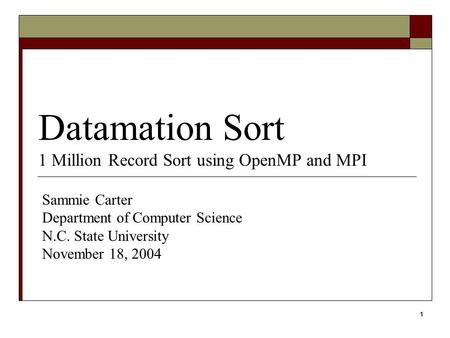 1 Datamation Sort 1 Million Record Sort using OpenMP and MPI Sammie Carter Department of Computer Science N.C. State University November 18, 2004.