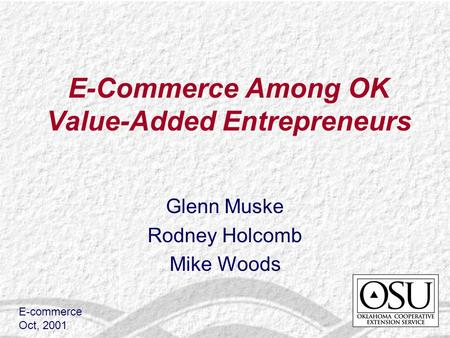 E-Commerce Among OK Value-Added Entrepreneurs Glenn Muske Rodney Holcomb Mike Woods E-commerce Oct, 2001.