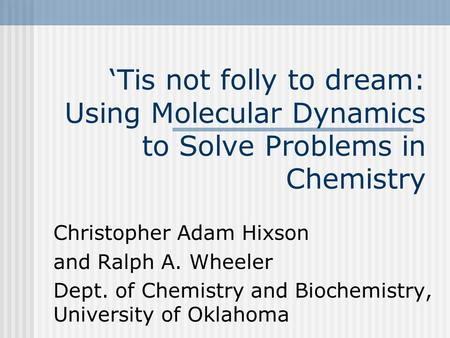 'Tis not folly to dream: Using Molecular Dynamics to Solve Problems in Chemistry Christopher Adam Hixson and Ralph A. Wheeler Dept. of Chemistry and Biochemistry,