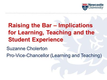 Raising the Bar – Implications for Learning, Teaching and the Student Experience Suzanne Cholerton Pro-Vice-Chancellor (Learning and Teaching)