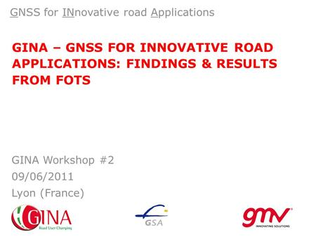 GINA – GNSS FOR INNOVATIVE ROAD APPLICATIONS: FINDINGS & RESULTS FROM FOTS GNSS for INnovative road Applications GINA Workshop #2 09/06/2011 Lyon (France)